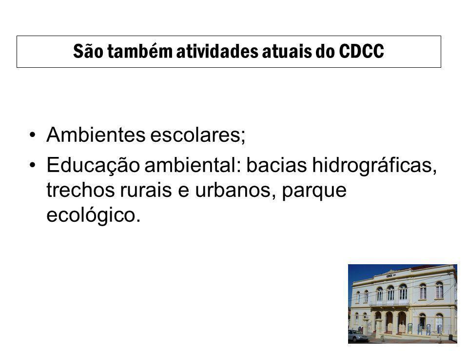 Ambientes escolares; Educação ambiental: bacias hidrográficas, trechos rurais e urbanos, parque ecológico. São também atividades atuais do CDCC