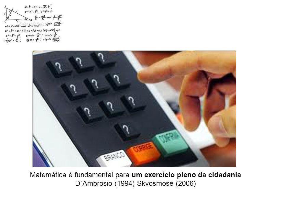 Matemática é fundamental para um exercício pleno da cidadania D´Ambrosio (1994) Skvosmose (2006)
