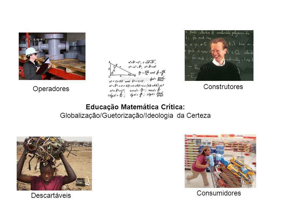 Operadores Descartáveis Construtores Consumidores Educação Matemática Crítica: Globalização/Guetorização/Ideologia da Certeza
