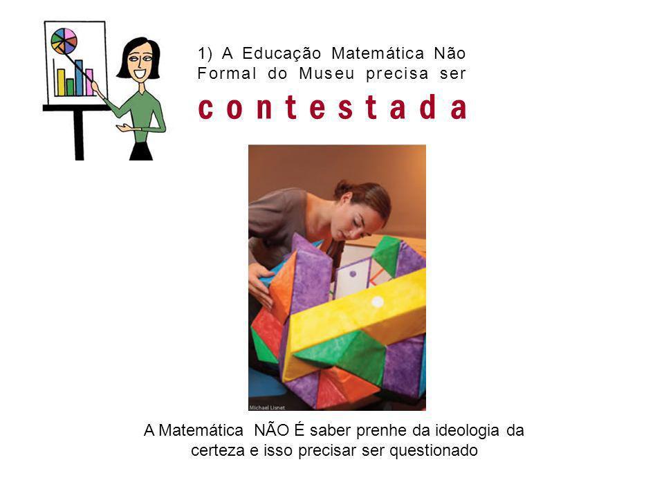 1) A Educação Matemática Não Formal do Museu precisa ser contestada A Matemática NÃO É saber prenhe da ideologia da certeza e isso precisar ser questi