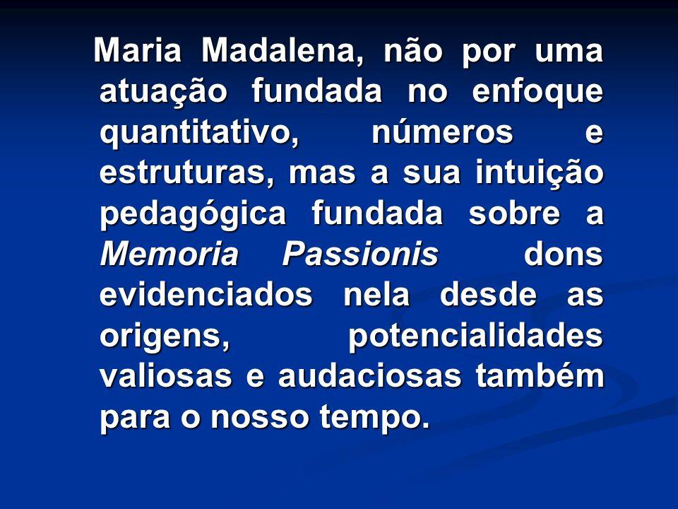 Maria Madalena, não por uma atuação fundada no enfoque quantitativo, números e estruturas, mas a sua intuição pedagógica fundada sobre a Memoria Passi