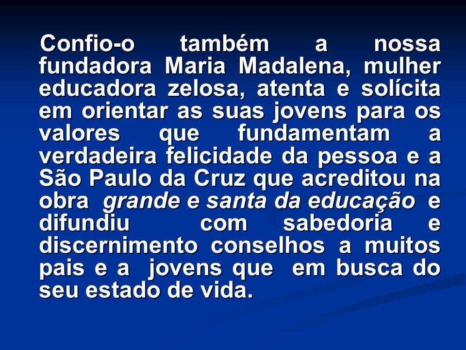 Confio-o também a nossa fundadora Maria Madalena, mulher educadora zelosa, atenta e solícita em orientar as suas jovens para os valores que fundamenta