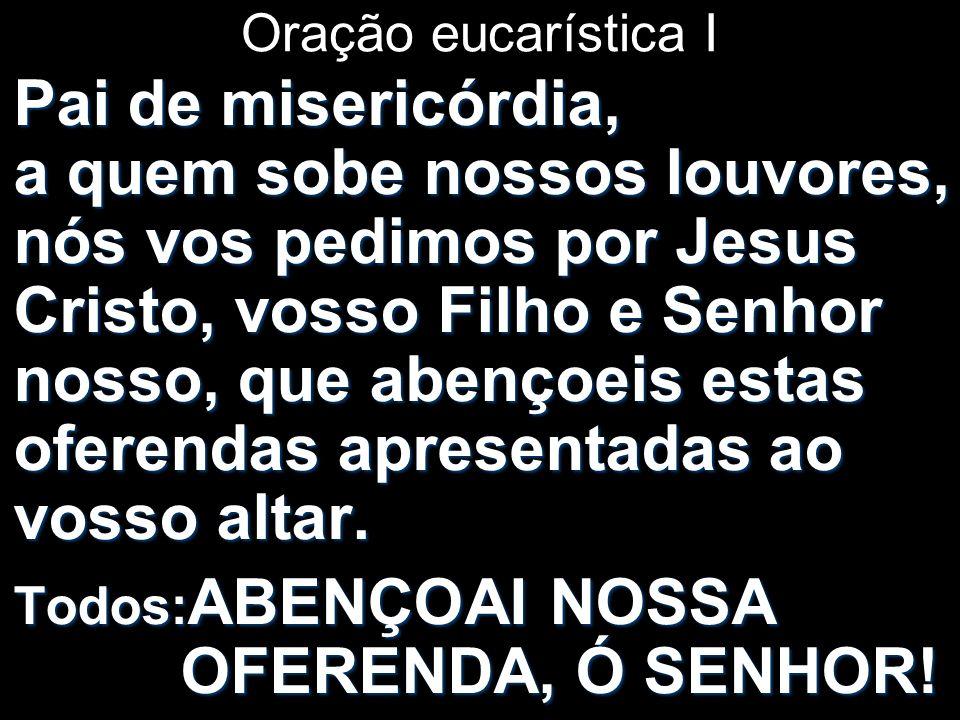 Oração eucarística I Pai de misericórdia, a quem sobe nossos louvores, nós vos pedimos por Jesus Cristo, vosso Filho e Senhor nosso, que abençoeis est