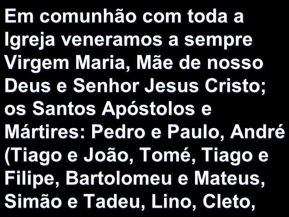Em comunhão com toda a Igreja veneramos a sempre Virgem Maria, Mãe de nosso Deus e Senhor Jesus Cristo; os Santos Apóstolos e Mártires: Pedro e Paulo,