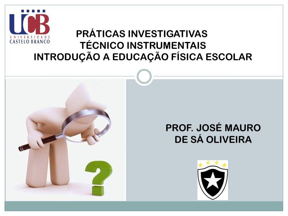 PRÁTICAS INVESTIGATIVAS TÉCNICO INSTRUMENTAIS INTRODUÇÃO A EDUCAÇÃO FÍSICA ESCOLAR PROF. JOSÉ MAURO DE SÁ OLIVEIRA