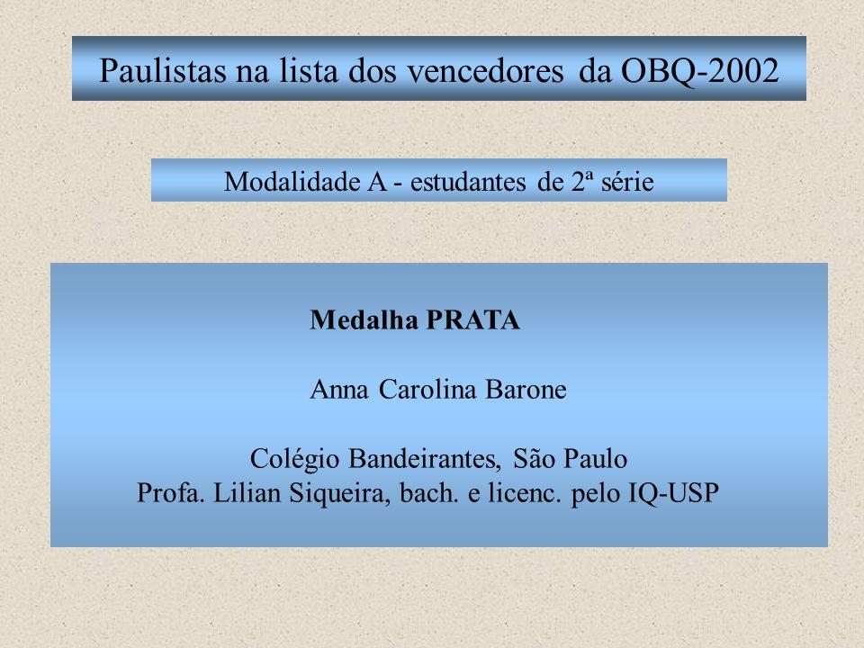 Paulistas na lista dos vencedores da OBQ-2002 Modalidade A - estudantes de 2ª série Medalha PRATA Anna Carolina Barone Colégio Bandeirantes, São Paulo