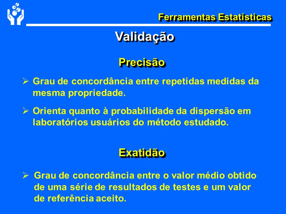 Ferramentas Estatísticas PrecisãoPrecisão Grau de concordância entre repetidas medidas da mesma propriedade. Orienta quanto à probabilidade da dispers