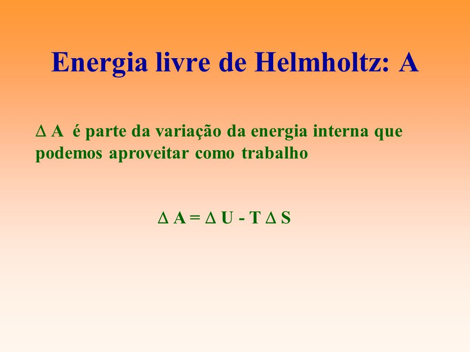 Energia livre de Helmholtz: A A é parte da variação da energia interna que podemos aproveitar como trabalho A = U - T S