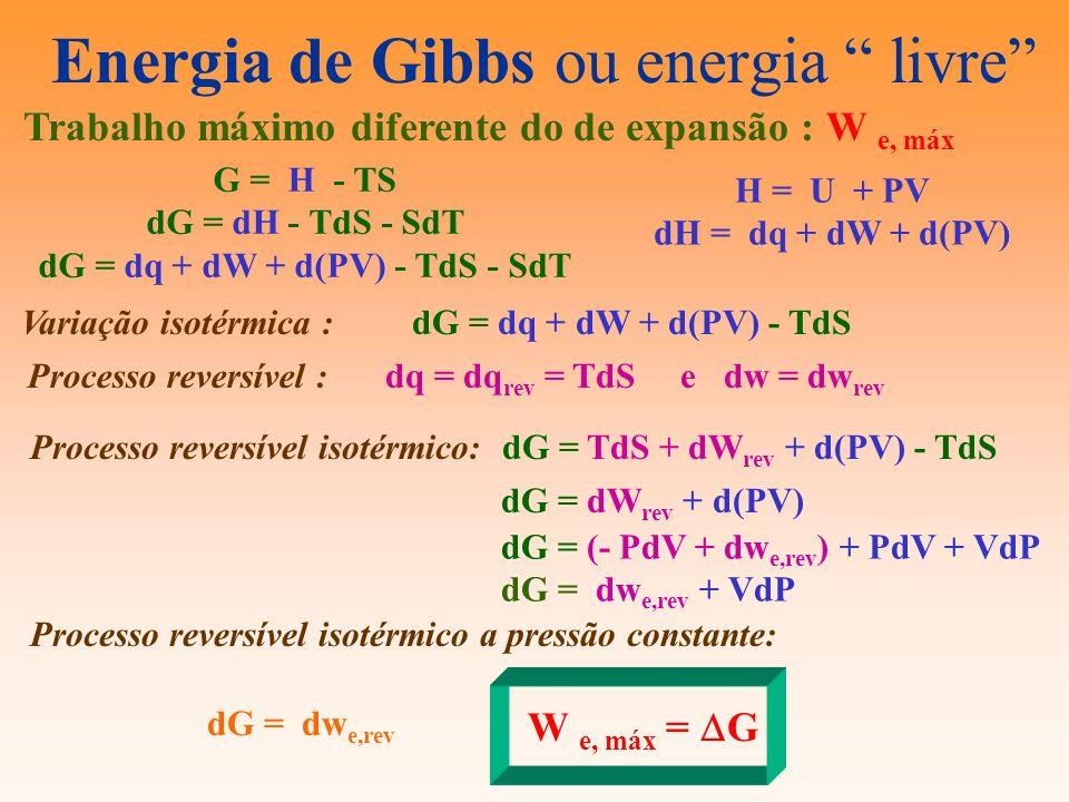 Energia de Gibbs ou energia livre Trabalho máximo diferente do de expansão : W e, máx H = U + PV dH = dq + dW + d(PV) G = H - TS dG = dH - TdS - SdT d