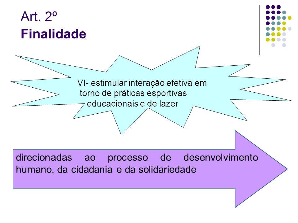 Art. 2º Finalidade VI- estimular interação efetiva em torno de práticas esportivas educacionais e de lazer direcionadas ao processo de desenvolvimento