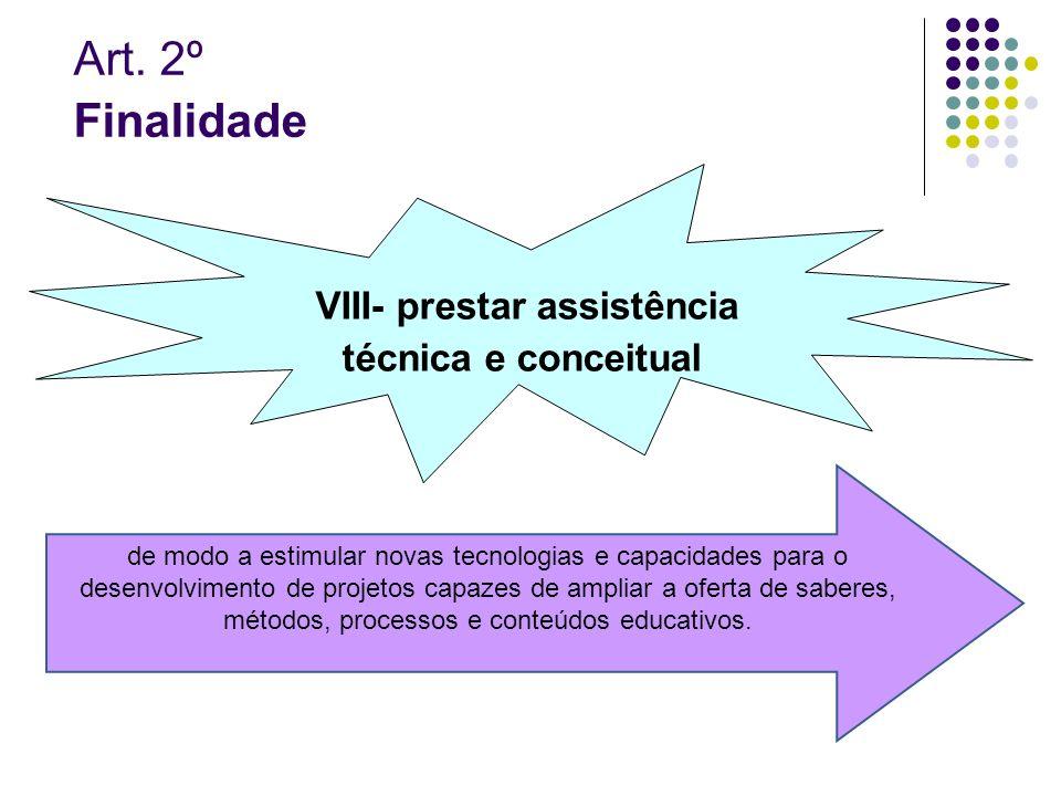 Art. 2º Finalidade VIII- prestar assistência técnica e conceitual de modo a estimular novas tecnologias e capacidades para o desenvolvimento de projet