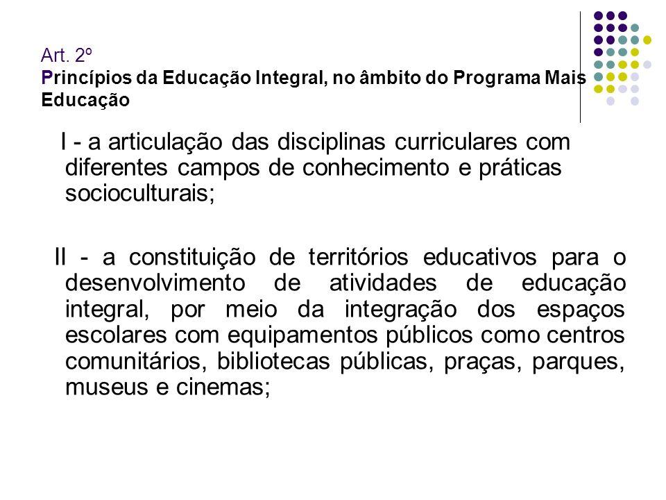 Art. 2º Princípios da Educação Integral, no âmbito do Programa Mais Educação I - a articulação das disciplinas curriculares com diferentes campos de c