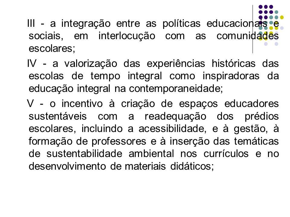 III - a integração entre as políticas educacionais e sociais, em interlocução com as comunidades escolares; IV - a valorização das experiências histór