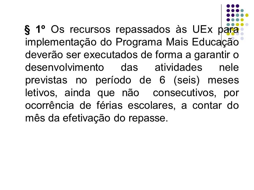 § 1º Os recursos repassados às UEx para implementação do Programa Mais Educação deverão ser executados de forma a garantir o desenvolvimento das ativi