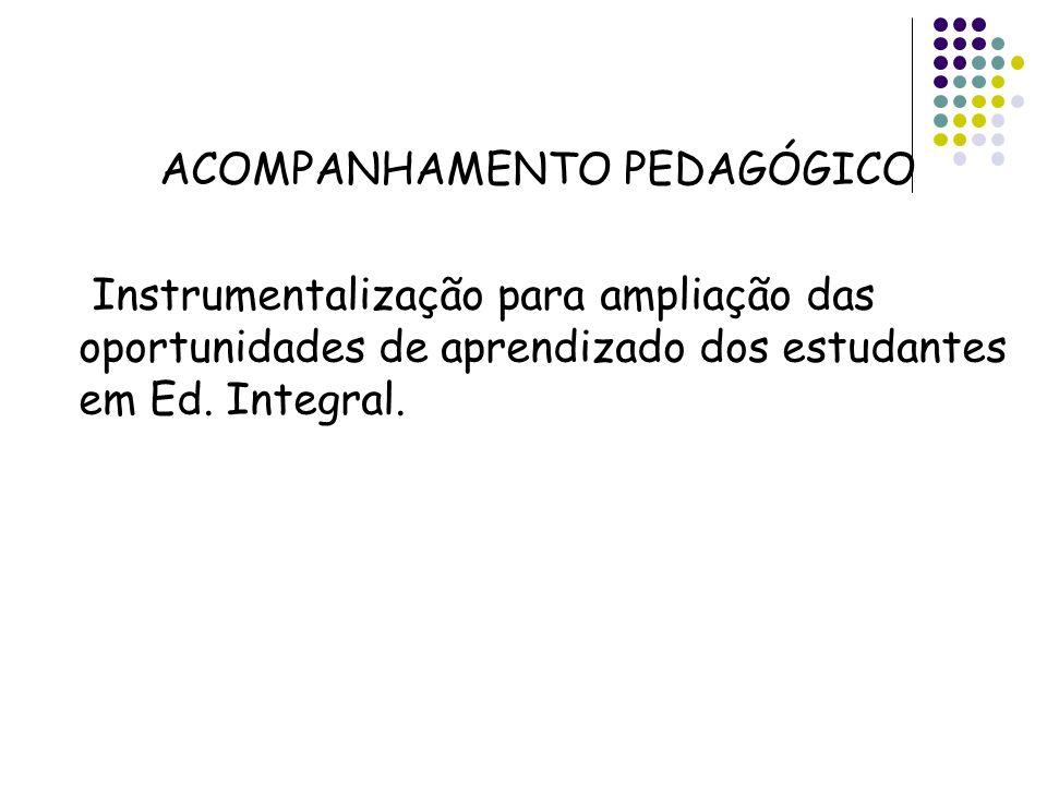 ACOMPANHAMENTO PEDAGÓGICO Instrumentalização para ampliação das oportunidades de aprendizado dos estudantes em Ed. Integral.
