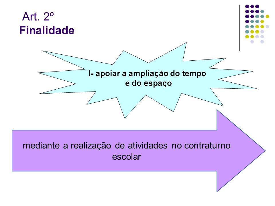 Art. 2º Finalidade I- apoiar a ampliação do tempo e do espaço mediante a realização de atividades no contraturno escolar
