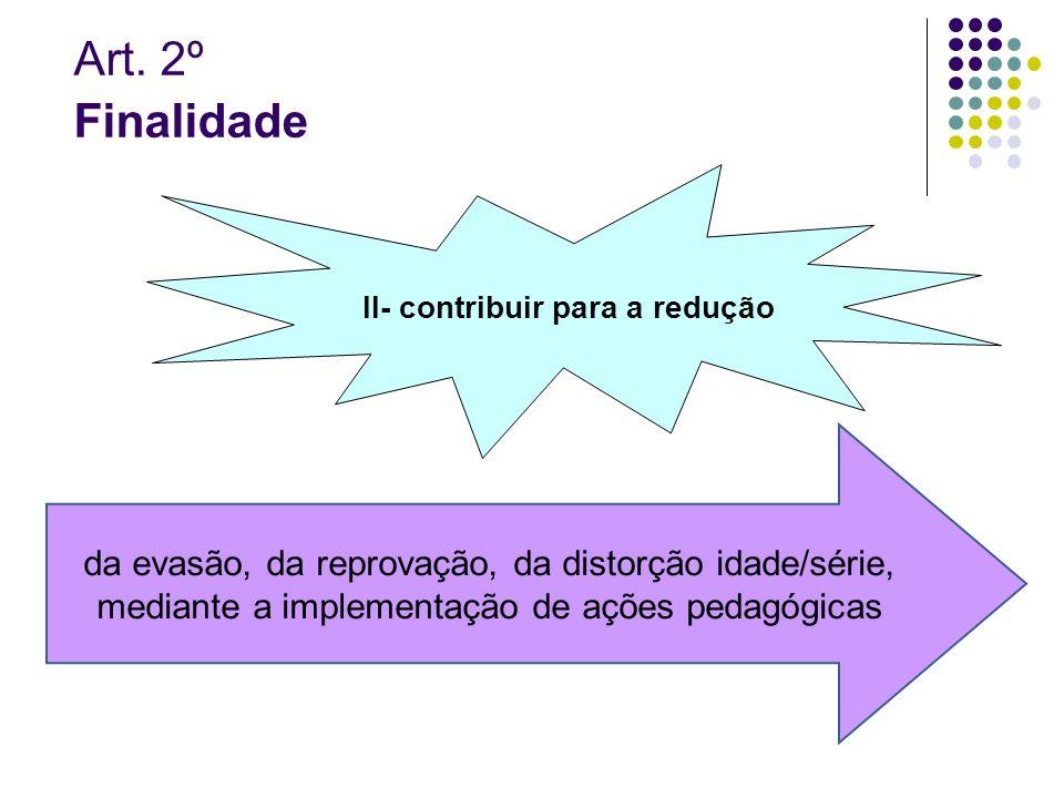 Art. 2º Finalidade II- contribuir para a redução da evasão, da reprovação, da distorção idade/série, mediante a implementação de ações pedagógicas