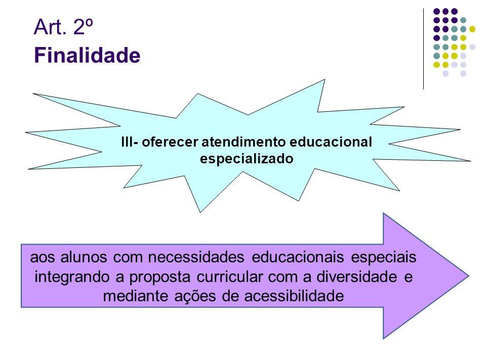 Art. 2º Finalidade III- oferecer atendimento educacional especializado aos alunos com necessidades educacionais especiais integrando a proposta curric