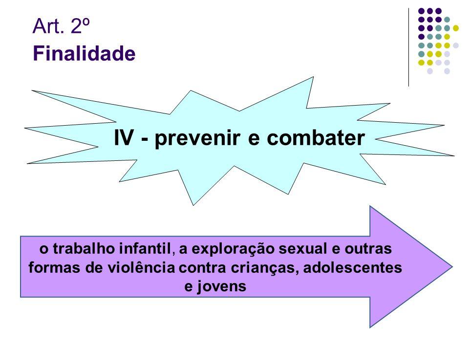 Art. 2º Finalidade IV - prevenir e combater o trabalho infantil, a exploração sexual e outras formas de violência contra crianças, adolescentes e jove