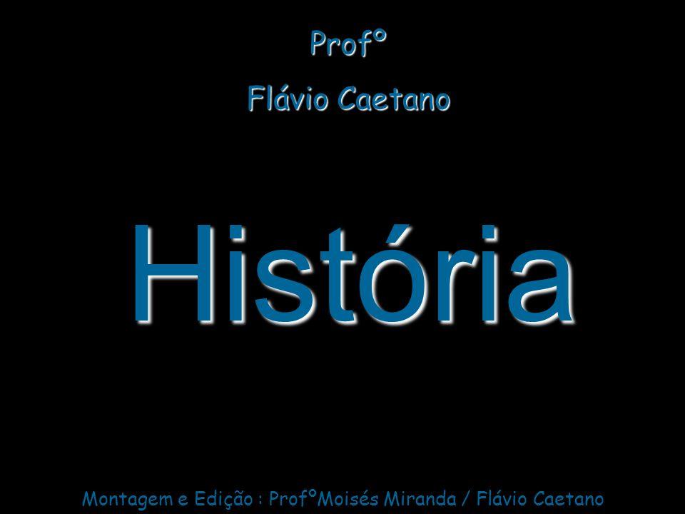História Profº Flávio Caetano Montagem e Edição : ProfºMoisés Miranda / Flávio Caetano