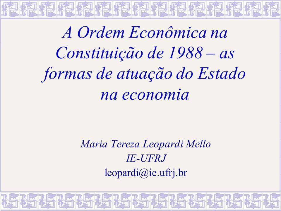 A Ordem Econômica na Constituição de 1988 – as formas de atuação do Estado na economia Maria Tereza Leopardi Mello IE-UFRJ leopardi@ie.ufrj.br