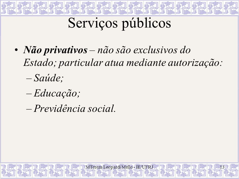 MTereza Leopardi Mello - IE/UFRJ13 Serviços públicos Não privativos – não são exclusivos do Estado; particular atua mediante autorização: –Saúde; –Edu