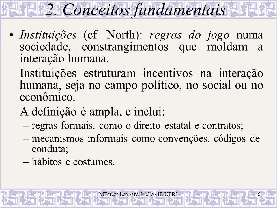 MTereza Leopardi Mello - IE/UFRJ6 2. Conceitos fundamentais Instituições (cf. North): regras do jogo numa sociedade, constrangimentos que moldam a int
