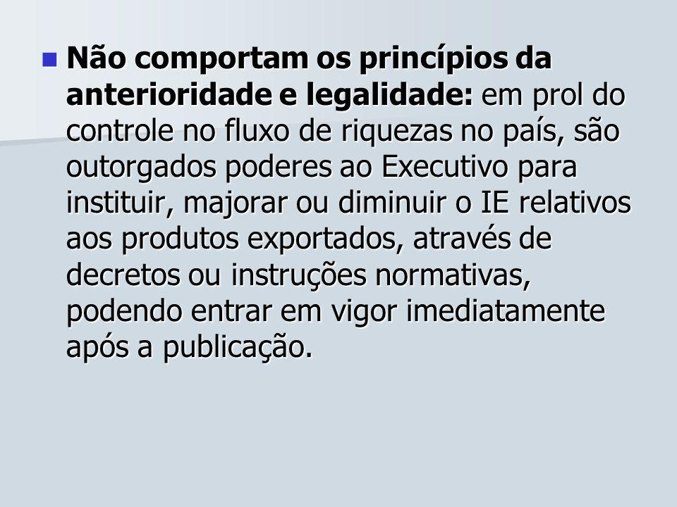 Não comportam os princípios da anterioridade e legalidade: em prol do controle no fluxo de riquezas no país, são outorgados poderes ao Executivo para