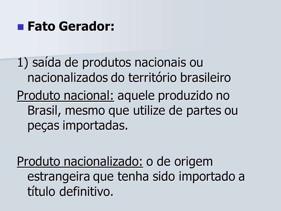 Fato Gerador: Fato Gerador: 1) saída de produtos nacionais ou nacionalizados do território brasileiro Produto nacional: aquele produzido no Brasil, me