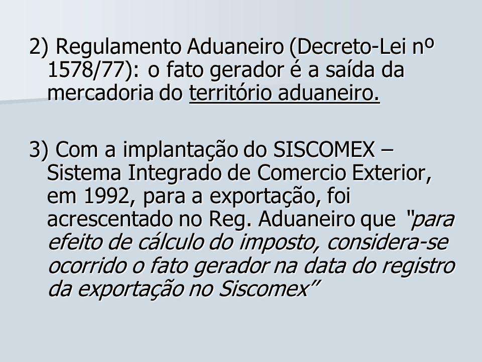 2) Regulamento Aduaneiro (Decreto-Lei nº 1578/77): o fato gerador é a saída da mercadoria do território aduaneiro. 3) Com a implantação do SISCOMEX –