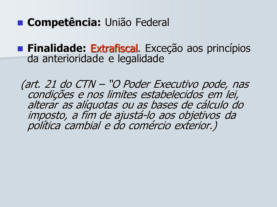 Competência: União Federal Competência: União Federal Finalidade: Extrafiscal. Exceção aos princípios da anterioridade e legalidade Finalidade: Extraf