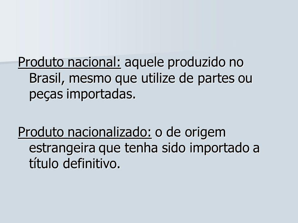 Produto nacional: aquele produzido no Brasil, mesmo que utilize de partes ou peças importadas. Produto nacionalizado: o de origem estrangeira que tenh