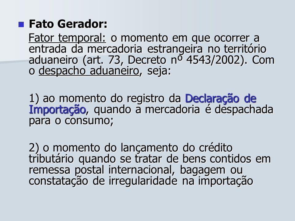 Fato Gerador: Fato Gerador: Fator temporal: o momento em que ocorrer a entrada da mercadoria estrangeira no território aduaneiro (art. 73, Decreto nº