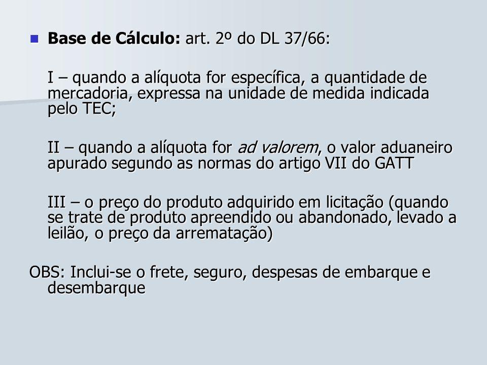 Base de Cálculo: art. 2º do DL 37/66: Base de Cálculo: art. 2º do DL 37/66: I – quando a alíquota for específica, a quantidade de mercadoria, expressa