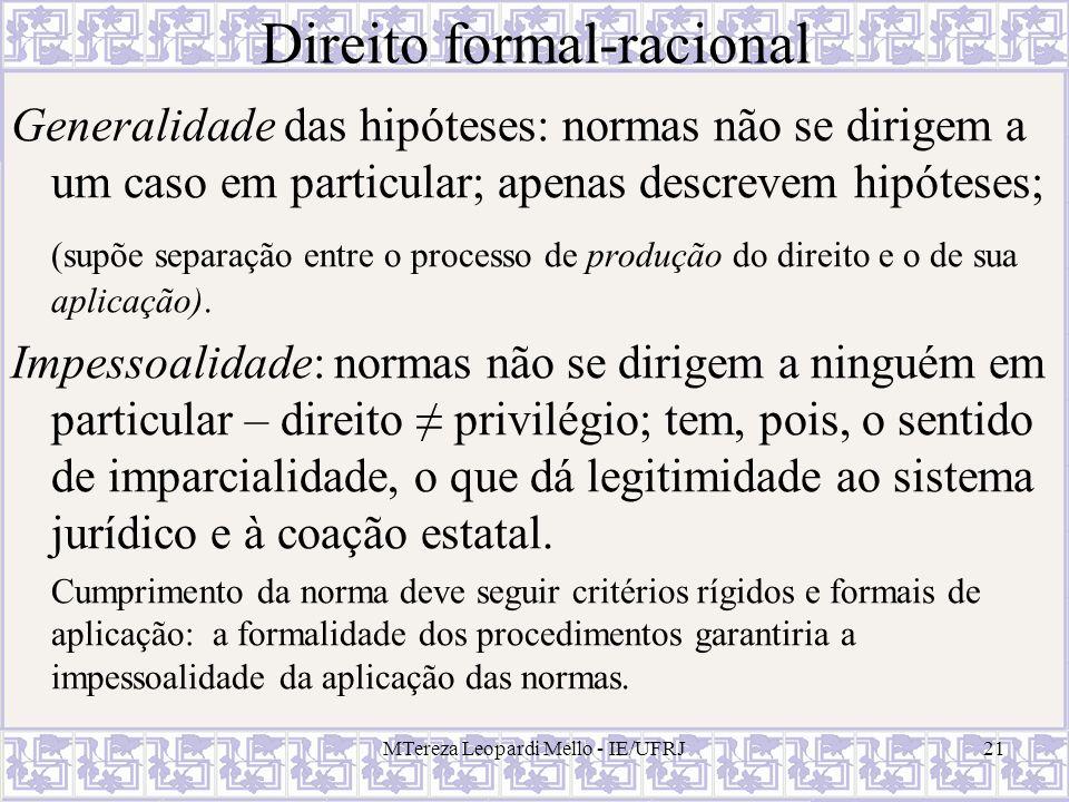 MTereza Leopardi Mello - IE/UFRJ21 Direito formal-racional Generalidade das hipóteses: normas não se dirigem a um caso em particular; apenas descrevem