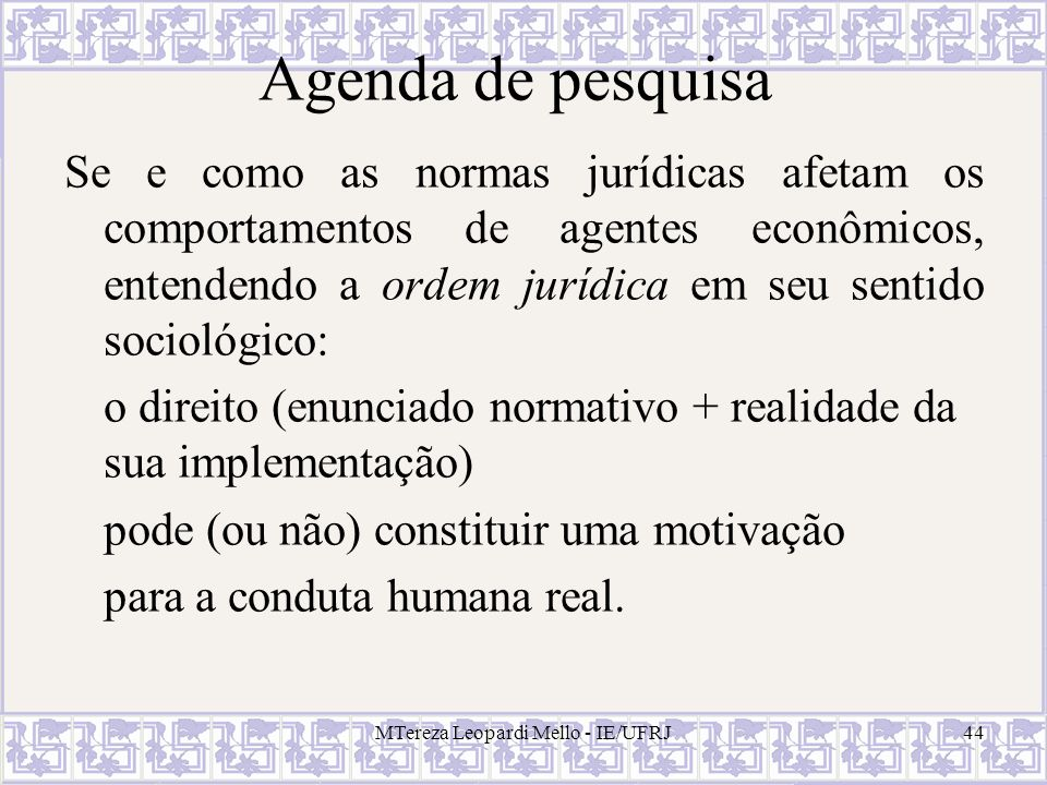 MTereza Leopardi Mello - IE/UFRJ44 Agenda de pesquisa Se e como as normas jurídicas afetam os comportamentos de agentes econômicos, entendendo a ordem
