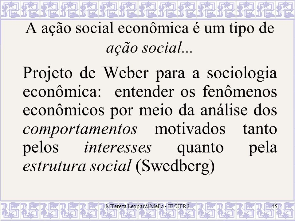 MTereza Leopardi Mello - IE/UFRJ45 A ação social econômica é um tipo de ação social... Projeto de Weber para a sociologia econômica: entender os fenôm