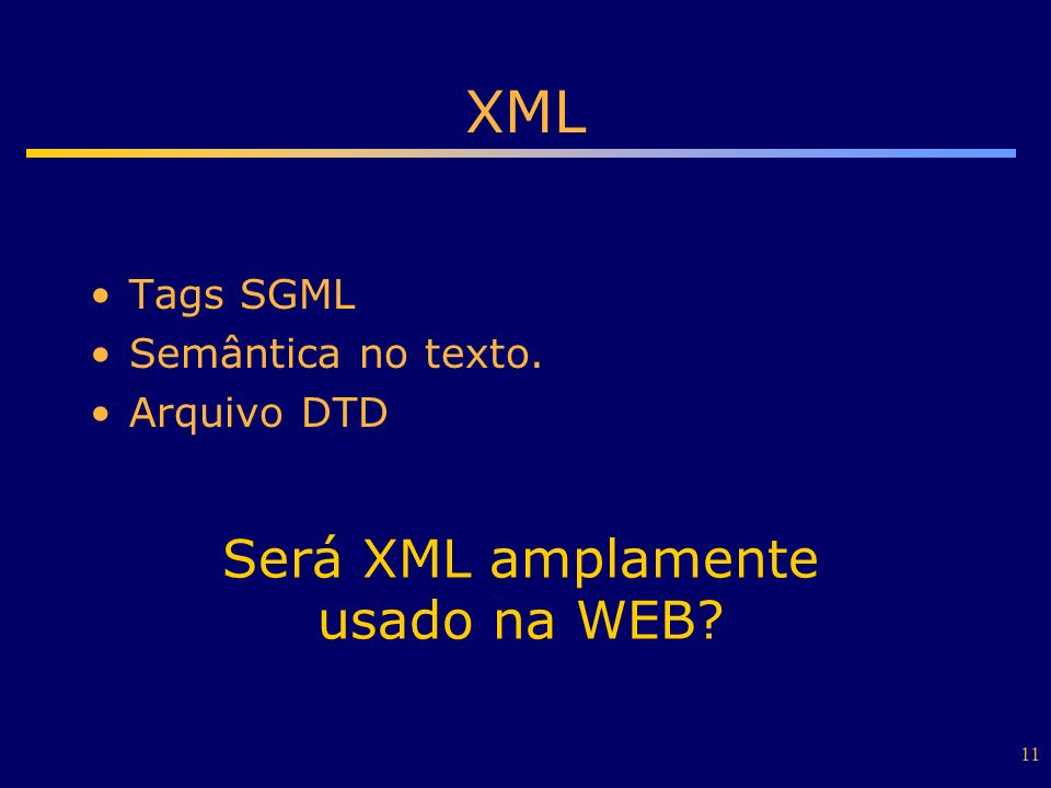 11 XML Tags SGML Semântica no texto. Arquivo DTD Será XML amplamente usado na WEB?