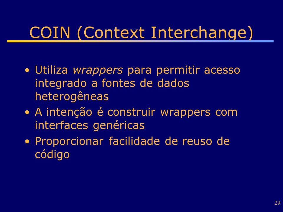 29 COIN (Context Interchange) Utiliza wrappers para permitir acesso integrado a fontes de dados heterogêneas A intenção é construir wrappers com inter
