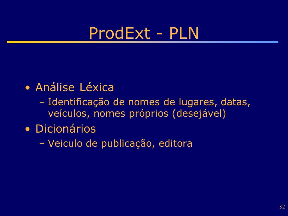 32 ProdExt - PLN Análise Léxica –Identificação de nomes de lugares, datas, veículos, nomes próprios (desejável) Dicionários –Veiculo de publicação, ed