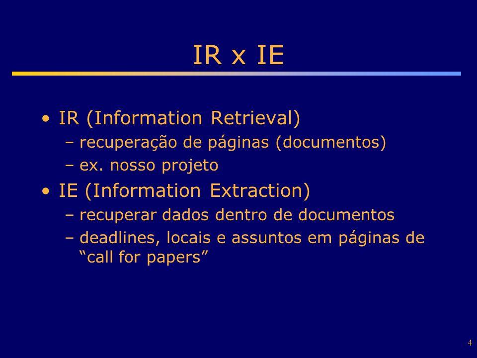 4 IR x IE IR (Information Retrieval) –recuperação de páginas (documentos) –ex. nosso projeto IE (Information Extraction) –recuperar dados dentro de do