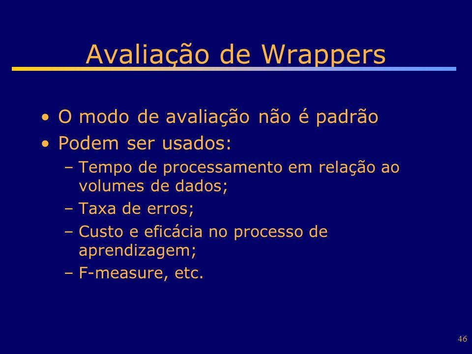 46 Avaliação de Wrappers O modo de avaliação não é padrão Podem ser usados: –Tempo de processamento em relação ao volumes de dados; –Taxa de erros; –C