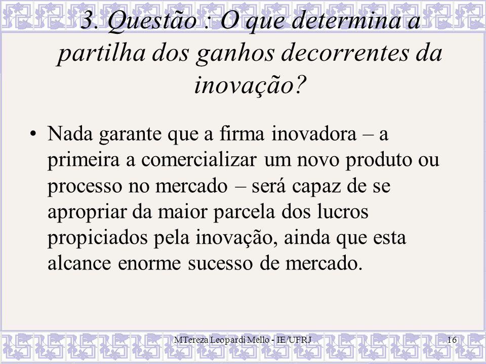 MTereza Leopardi Mello - IE/UFRJ16 3. Questão : O que determina a partilha dos ganhos decorrentes da inovação? Nada garante que a firma inovadora – a