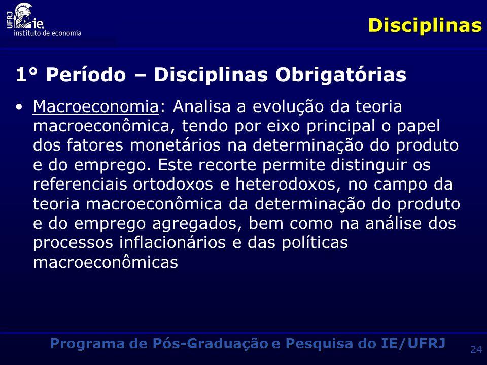 Programa de Pós-Graduação e Pesquisa do IE/UFRJ 23Disciplinas 1° Período – Disciplinas Obrigatórias Microeconomia: Apresenta as principais correntes d