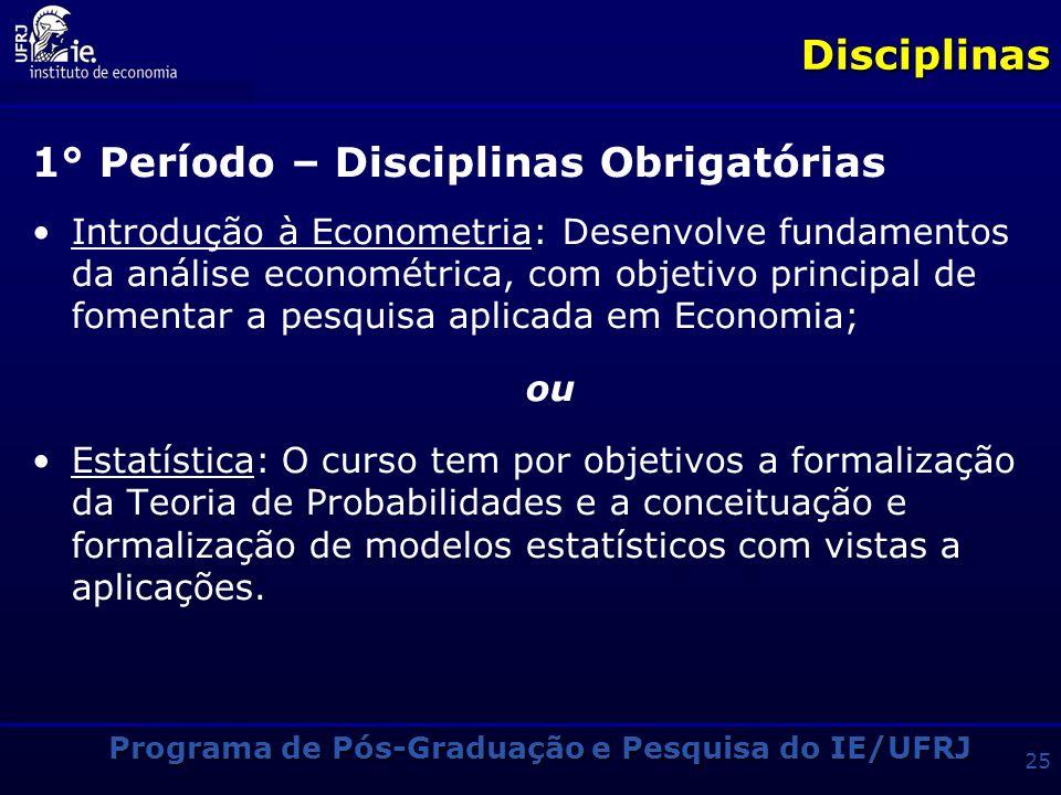 Programa de Pós-Graduação e Pesquisa do IE/UFRJ 24Disciplinas 1° Período – Disciplinas Obrigatórias Macroeconomia: Analisa a evolução da teoria macroe
