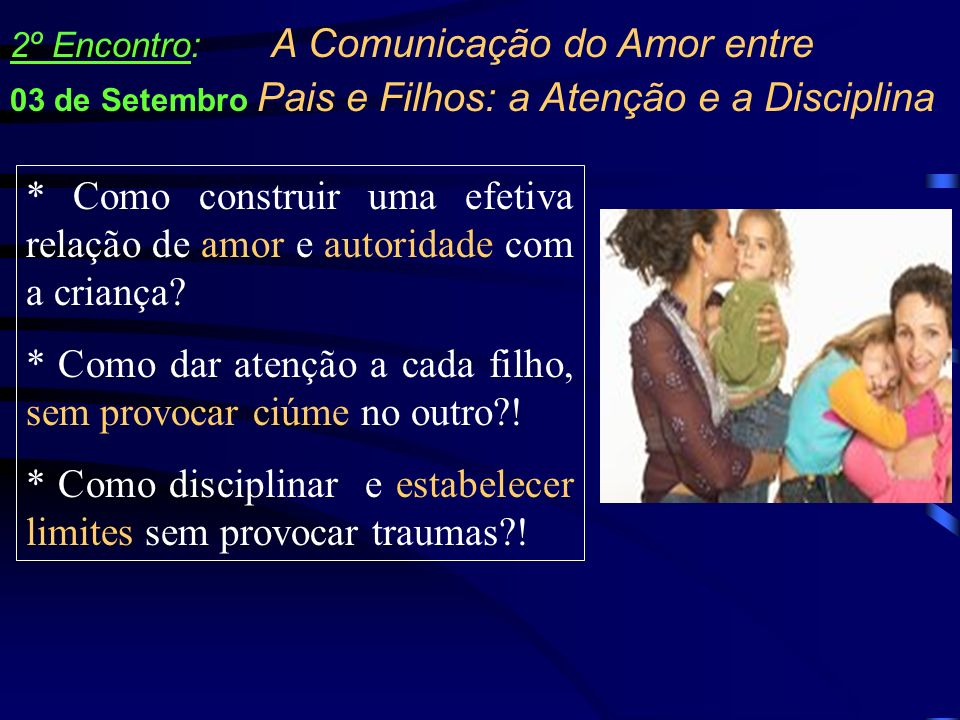 * Como construir uma efetiva relação de amor e autoridade com a criança? * Como dar atenção a cada filho, sem provocar ciúme no outro?! * Como discipl