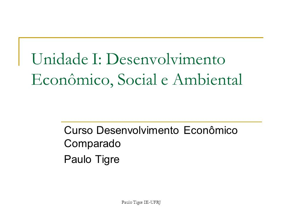 Paulo Tigre IE-UFRJ Unidade I: Desenvolvimento Econômico, Social e Ambiental Curso Desenvolvimento Econômico Comparado Paulo Tigre