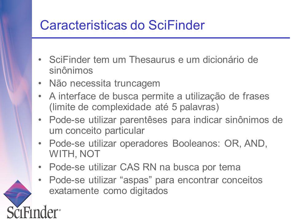 Caracteristicas do SciFinder SciFinder tem um Thesaurus e um dicionário de sinônimos Não necessita truncagem A interface de busca permite a utilização
