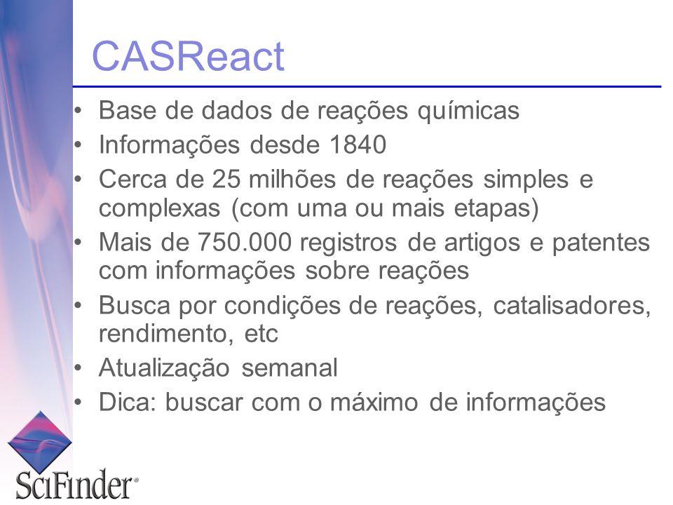 CASReact Base de dados de reações químicas Informações desde 1840 Cerca de 25 milhões de reações simples e complexas (com uma ou mais etapas) Mais de