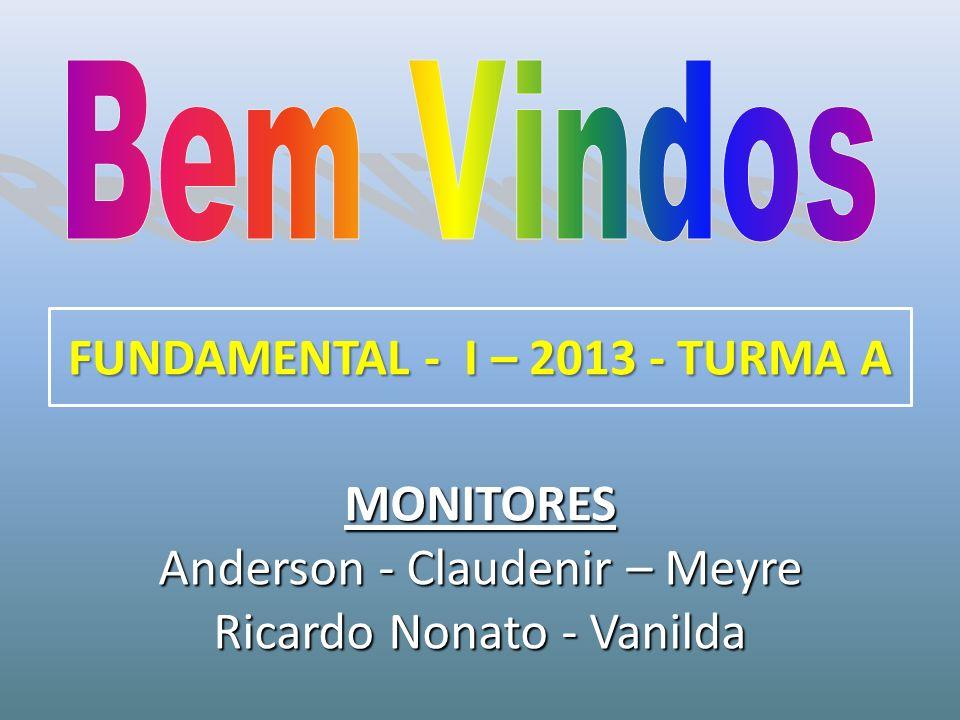 MONITORES Anderson - Claudenir – Meyre Ricardo Nonato - Vanilda FUNDAMENTAL - I – 2013 - TURMA A